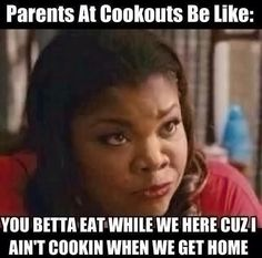Parents at cookouts be like:                                      ALL. THE. TIME! lol