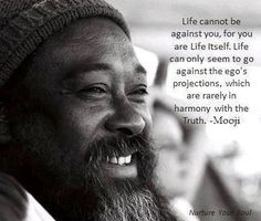 Mooji is ON it :) .. Life cannot be against you, for you are Life itself. Life can only seem to go against the ego's projections, which are rarely the truth.