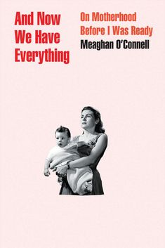 And Now We Have Everything: On Motherhood Before I Was Ready by Meaghan O'Connell Esquire Uk