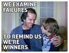 WE EXAMINE FAILURES     TO REMIND US  WE'RE WINNERS