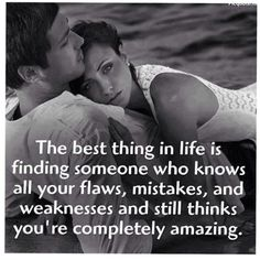 The best thing in life is finding someone who knows all your flaws, mistakes, and weaknesses, and still thinks you're completely amazing!