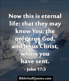 Now this is eternal life: that they may know You, the only true God, and Jesus Christ, whom you have sent. - John 17:3  BibleGodQuotes.com