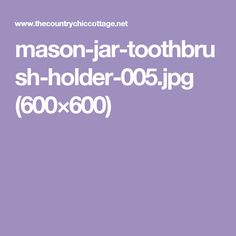 mason-jar-toothbrush-holder-005.jpg (600×600)