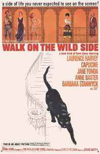 "Walk on the Wild Side is a 1962 film directed by Edward Dmytryk, adapted from the 1956 novel A Walk on the Wild Side by Nelson Algren. The film had a star-studded cast, including Laurence Harvey, Capucine, Jane Fonda, Anne Baxter, and Barbara Stanwyck, and was scripted by John Fante. Nonetheless, it was not well received at the time. When it premiered, Bosley Crowther of the New York Times called it a ""lurid, tawdry, and sleazy melodrama."""