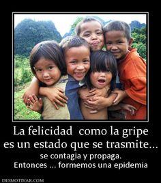 La felicidad  como la gripe es un estado que se trasmite... se contagia y propaga. Entonces ... formemos una epidemia