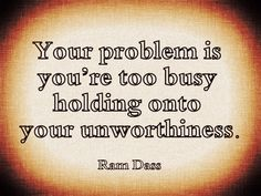 Ram Dass. Let it go. Give it away. Ask your Higher Power to take it.