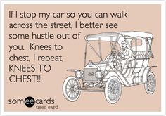 If I stop my car so you can walk across the street, I better see some hustle out of you. Knees to chest, I repeat, KNEES TO CHEST!!!