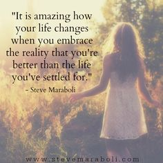 It is amazing how your life changes when you embrace the reality that you're better than what you've settled for. - Steve Maraboli