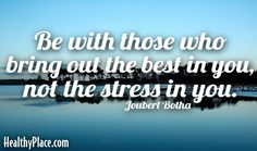 Quote: Be with those who bring out the best in you, not the stress in you.  Joubert Botha     www.HealthyPlace.com