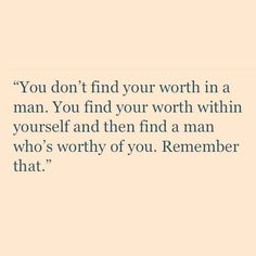 You don't find your worth in a man. You find your worth within yourself and then find a man who's worthy of you. Remember that. http://thedailyquotes.com