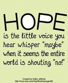 """Hope is the little voice you hear whisper 'maybe' when it seems the entire world is shouting 'no!'""The wonderful piece of art above was created by artist Kathy Jeffords."