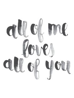"""all of me loves all of you"" tattoo. .. - want this one too but want similar but different writing - want it bold and semi fancy but not to look like it was written with a paint brush...."