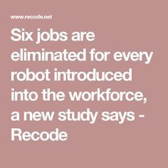Six jobs are eliminated for every robot introduced into the workforce, a new study says - Recode