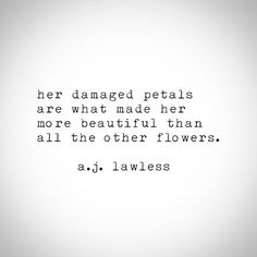 Her damaged petals are what made her more beautiful than all the other flowers.