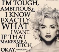 "Madonna - ""I'm Tough, Ambitious, & I know EXACTLY what I WANT. IF that makes me a BITCH, OKAY!"""