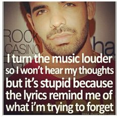 """I turn the music louder so I won't hear my thoughts but it's stupid because the lyrics remind me of what I'm trying to forget."" #Drake #Drizzy #Quotes"