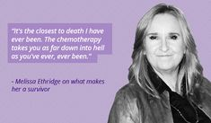 """""""It's the closest to death I have ever been. The chemotherapy takes you as far down into hell as you've ever, ever been.""""- Melissa Etheridge"""