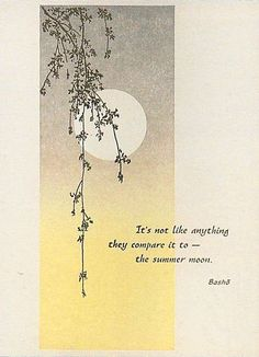 It's not like anything they compare it to - the summer moon -- Basho japanese haiku poet hand crafted card . sponged panel with circle matted moon and delicate hanging branches . sentiment a Haiku by Basho . Japanese Haiku, Japanese Poem, Japanese Quotes, Japanese Art, Forms Of Poetry, Poetry Art, Poetry Quotes, Zen Quotes, Rumi Quotes