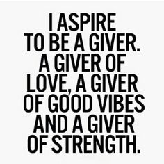 I aspire to be agiver. A giver of love and giver of good vibes and a giver of strength