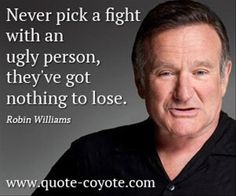 "a robin williams quote,,,"" never pick a fight with an ugly person""... so true!!"