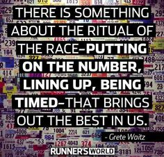 There is something about the ritual of the race-putting in the number, lining up, being timed-that brings out the best in us. Grete Waitz