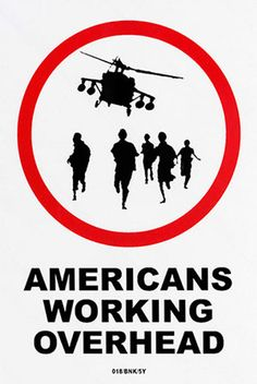 "This Banksy piece, which was created on a sign that was discovered in the English countryside, features the silhouette of a helicopter flying in the air with soldiers below, running on foot, all of which is contained within a bold, red circle. Underneath the circle, in black lettering, reads AMERICANS WORKING OVERHEAD "". Banksy seems to be criticizing America's readiness to go to war, putting Americans to work ""overhead"" in the skies in helicopters and other flying war machines."