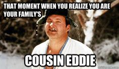 THAT MOMENT WHEN YOU REALIZE YOU ARE YOUR FAMILY'S COUSIN EDDIE