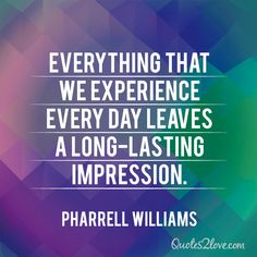 Everything that we experience every day leaves a long-lasting impression. Pharrell Williams
