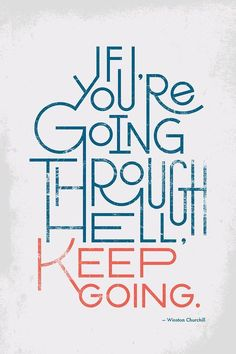 If you're going through hell, keep going - Winston Churchill.