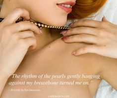 """""""The rhythm of the pearls gently banging against my breast bone turned me on.""""   ~ ROUGE by Em Demaison  http://www.emdemaison.com/"""