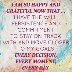 February 2014 Affirmation of the Month: I am so happy and grateful now that ... I have the will, persistence and commitment to stay on track with and move closer to my goals every decision, every moment, every day. | Proctor Gallagher Institute #bobproctor #resultsthatstick #goals