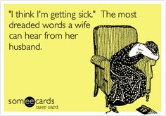 'I think I'm getting sick.' The most dreaded words a wife can hear from her husband.