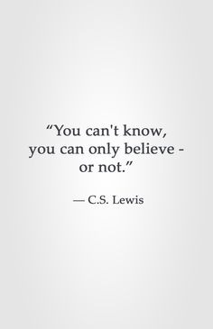 """You can't know, you can only believe - or not.""  ― C.S. Lewis"