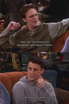 Chandler: Hey, you cry every time somebody talks about Titanic. Joey: Those two had only each other. Friends TV show quotes
