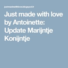 Just made with love by Antoinette: Update Marijntje Konijntje