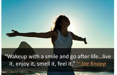 Wake up with a smile and go after life...