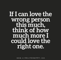 If I can love the wrong person this much, think of how much more I could love the right one.