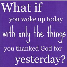 What if you woke up today with only the things you thanked G0D for yesterday?