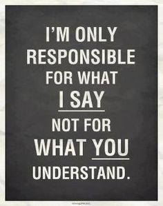 I am only responsible for what I say and not for what you understand.  It goes both ways too.  #FoodForThought @Pinterest @Monique Otero Otero Otero Cloutier  It is okay.  Just move on.