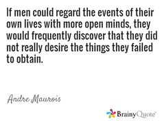 If men could regard the events of their own lives with more open minds, they would frequently discover that they did not really desire the things they failed to obtain. / Andre Maurois