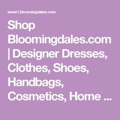 Shop Bloomingdales.com | Designer Dresses, Clothes, Shoes, Handbags, Cosmetics, Home and More