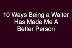 the bitchy waiter: 10 Ways That Being a Waiter Has Made Me a Better Person