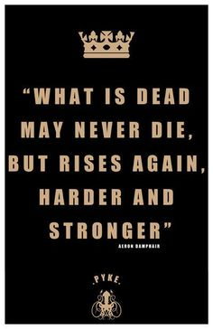 """""""What is dead may never die, but rises again, harder and stronger.""""-- Game of Thrones"""
