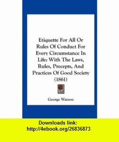 Etiquette For All Or Rules Of Conduct For Every Circumstance In Life With The Laws, Rules, Precepts, And Practices Of Good Society (1861) (9781161781311) George Watson , ISBN-10: 1161781315  , ISBN-13: 978-1161781311 ,  , tutorials , pdf , ebook , torrent , downloads , rapidshare , filesonic , hotfile , megaupload , fileserve