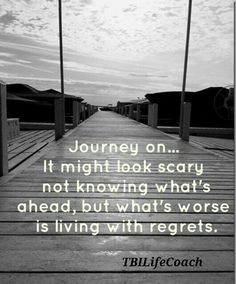 Journey on -  It might look scary not knowing what's ahead, but what's worse is living with regrets.
