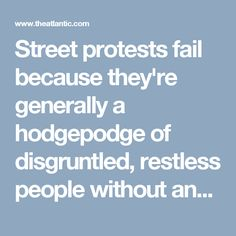 """Street protests fail because they're generally a hodgepodge of disgruntled, restless people without any actionable agenda beyond demonstrating.  Social Media has become a new form of protest """"clicktivism"""" and """"slacktivism.""""  Individuals wanting to make a difference can better accomplish their goals by calling their legislators, donating money, etc. https://www.theatlantic.com/international/archive/2014/04/why-street-protests-dont-work/360264/"""