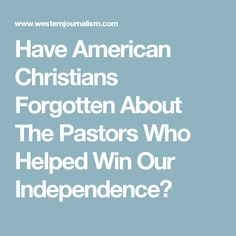 Have American Christians Forgotten About The Pastors Who Helped Win Our Independence?