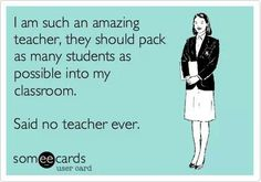 I'm such an amazing teacher; they should pack as many students as possible into my classroom. Said no teacher ever.