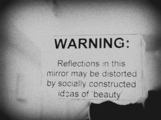 """WARNING: Reflections in this mirror may be distorted by socially constructed ideas of 'beauty'"" #beautymyth"