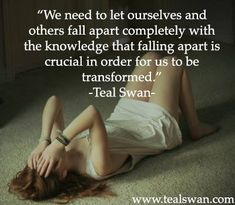 We need to let ourselves and others fall apart completely with the knowledge that falling apart is crucial in order for us to be transformed. - Teal Swan I feel so blessed to be trained in the Completion Process and hold space for people to fall apart. Swan Quotes, Falling Apart Quotes, Meaningful Quotes, Inspirational Quotes, Online Meditation, Quotes To Live By, Life Quotes, Healing Books, Teal Swan